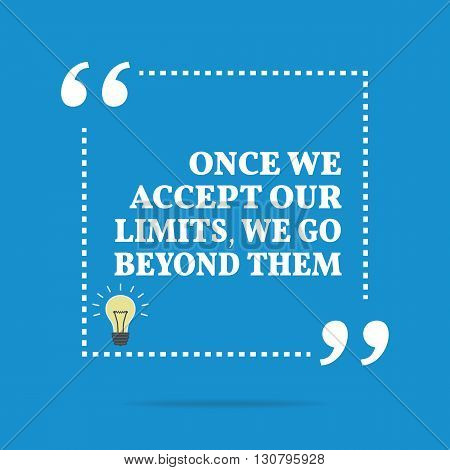 Inspirational Motivational Quote. Once We Accept Our Limits, We Go Beyond Them.