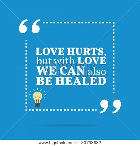 Inspirational Motivational Quote. Love Hurts, But With Love We Can Also Be Healed.
