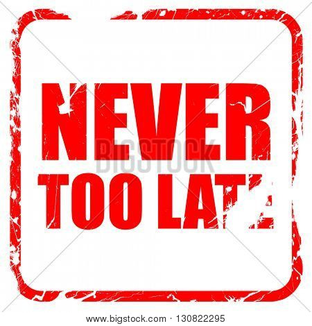 never too late, red rubber stamp with grunge edges