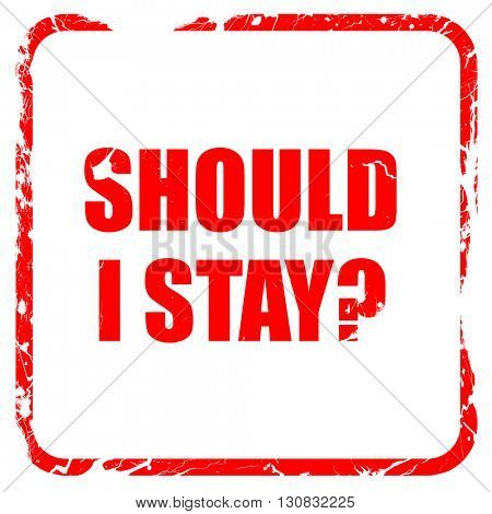 should i stay, red rubber stamp with grunge edges