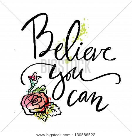 Believe you can. Inspirational and motivational quotes. Hand painted brush lettering. Hand lettering and custom typography for your designs: t-shirts, bags, for posters, invitations, cards.