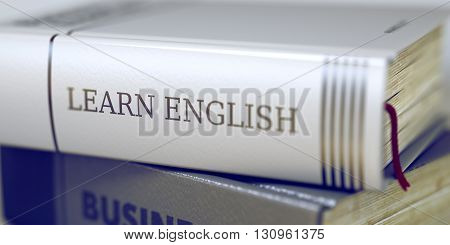Business Concept: Closed Book with Title Learn English in Stack, Closeup View. Stack of Business Books. Book Spines with Title - Learn English. Closeup View. Blurred 3D.