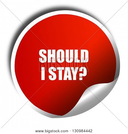 should i stay, 3D rendering, red sticker with white text