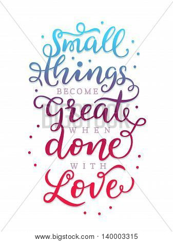 Hand drawn lettering. Small things become great when done with love Modern calligraphy