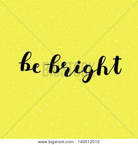 Be bright. Brush hand lettering. Inspiring quote. Motivating modern calligraphy. Can be used for photo overlays, posters, clothes, cards and more.