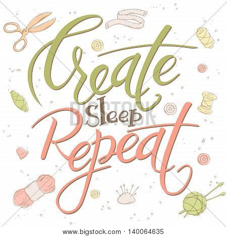 vector illustration of hand lettering text - create sleep repeat. It is surrounded with sewing and knitting stuff.