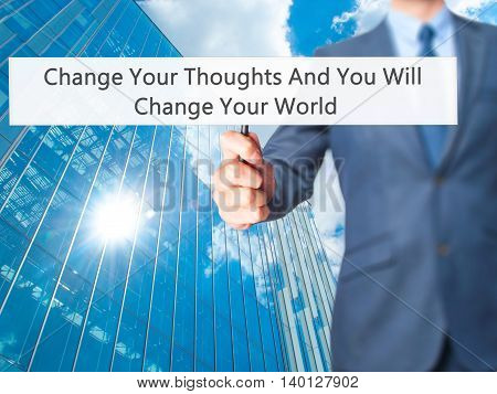 Change Your Thoughts And You Will Change Your World - Businessman Hand Holding Sign