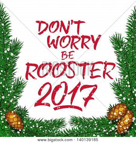 Don't worry be rooster 2017 lettering. New Year greeting card with fir sprigs and cones. Handwritten text with decorative elements can be used for greeting cards, posters