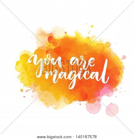 You are magical. Inspiration saying lettering on bright orange watercolor paint stain. Vector phrase for greeting cards, wall art