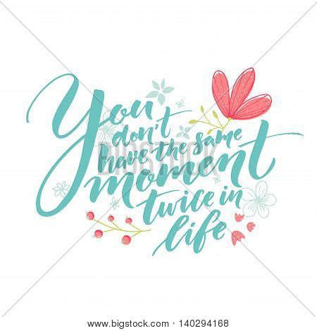You don't have the same moment twice in life. Inspiration saying with hand drawn flowers decoration. Pastel pink, green and blue colors