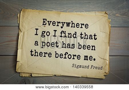 Austrian psychoanalyst and psychiatrist Sigmund Freud (1856-1939) quote. Everywhere I go I find that a poet has been there before me.