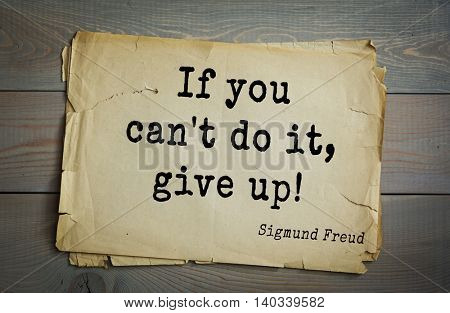 Austrian psychoanalyst and psychiatrist Sigmund Freud (1856-1939) quote. If you can't do it, give up!