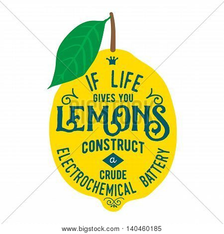 Motivation quote about lemons. Vector llustration for t-shirt, greeting card, poster or bag design. If life gives you lemons construct a crude electrochemical battery