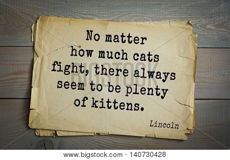 US President Abraham Lincoln (1809-1865) quote. No matter how much cats fight, there always seem to be plenty of kittens.