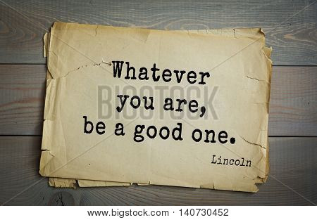 US President Abraham Lincoln (1809-1865) quote. Whatever you are, be a good one.