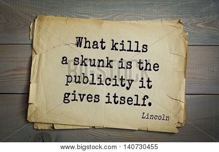 US President Abraham Lincoln (1809-1865) quote. What kills a skunk is the publicity it gives itself.