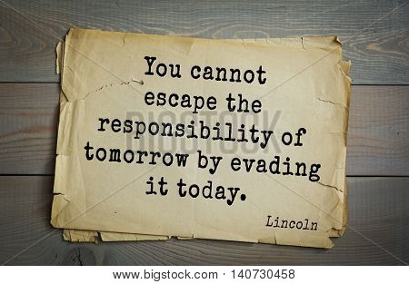 US President Abraham Lincoln (1809-1865) quote. You cannot escape the responsibility of tomorrow by evading it today.