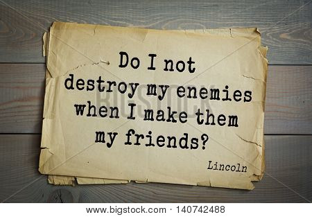 US President Abraham Lincoln (1809-1865) quote. Do I not destroy my enemies when I make them my friends?