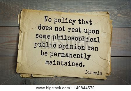US President Abraham Lincoln (1809-1865) quote. No policy that does not rest upon some philosophical public opinion can be permanently maintained.