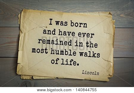 US President Abraham Lincoln (1809-1865) quote. I was born and have ever remained in the most humble walks of life.