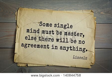US President Abraham Lincoln (1809-1865) quote. ) Some single mind must be master, else there will be no agreement in anything.