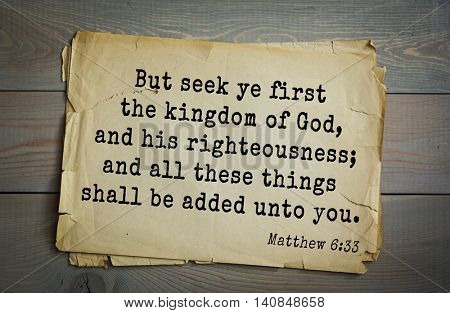 Top 500 Bible verses. But seek ye first the kingdom of God, and his righteousness; and all these things shall be added unto you. Matthew 6:33
