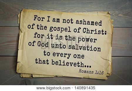 Top 500 Bible verses. For I am not ashamed of the gospel of Christ: for it is the power of God unto salvation to every one that believeth...   Romans 1:16