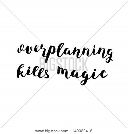 Overplanning kills magic. Brush hand lettering. Inspiring quote. Motivating modern calligraphy. Can be used for photo overlays, posters, holiday clothes, cards and more.