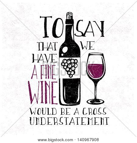 Typography design with hand-drawn wine bottle and the glass of wine. To say that we have a fine wine would be a gross understatement - phrase, quote. Vector illustration