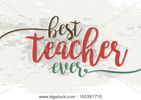 Best teacher ever! Fashionable calligraphy. Excellent gift card to the Teacher's Day. Vector illustration on a light gray background with a smear of dye ink. Elements for design.