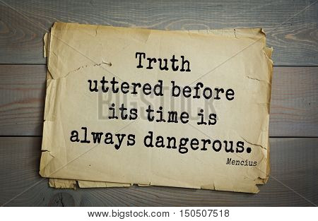 TOP-20. Aphorism by Mencius  - Chinese philosopher, the representative of the Confucian tradition.Truth uttered before its time is always dangerous.