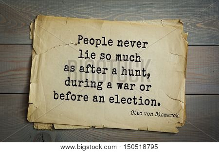 TOP-20. Aphorism by Otto von Bismarck - first Chancellor of German Empire,People never lie so much as after a hunt, during a war or before an election.