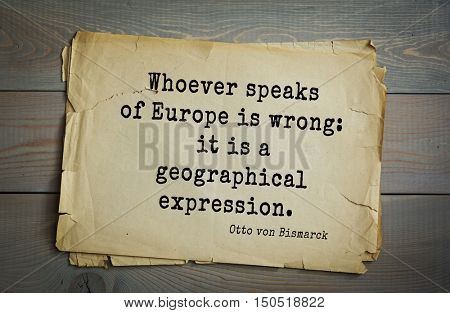 TOP-20. Aphorism by Otto von Bismarck - first Chancellor of German Empire,Whoever speaks of Europe is wrong: it is a geographical expression.