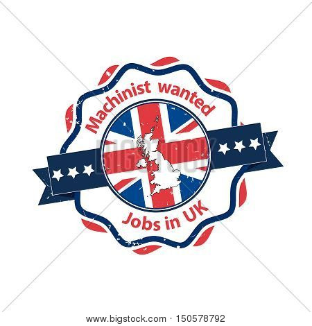 Machinist Wanted. Jobs in UK - business grunge label / badge / icon with the flag and map of United Kingdom on the background. Print colors used