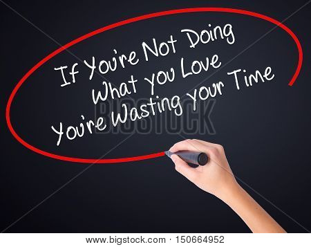 Woman Hand Writing If You're Not Doing What You Love You're Wasting Your Time With A Marker Over Tra