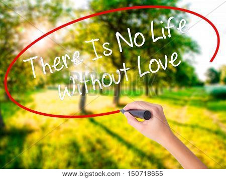 Woman Hand Writing There Is No Life Without Love With A Marker Over Transparent Board