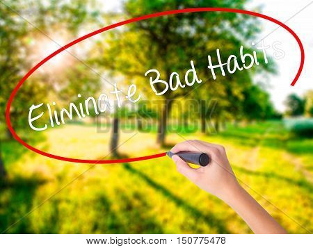 Woman Hand Writing Eliminate Bad Habits With A Marker Over Transparent Board