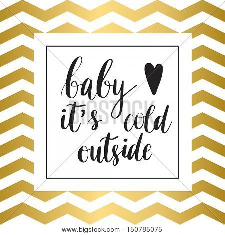 Baby it's cold outside. Christmas holiday vector print. Black lettering hand written text on gold and white zig zag background. Christmas card. Winter card or poster design.