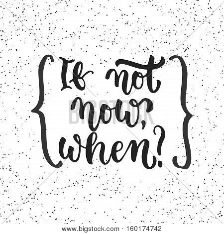If not now, when - hand drawn lettering phrase isolated on the white grunge background with braces. Fun brush ink inscription for photo overlays, greeting card or t-shirt print, poster design.