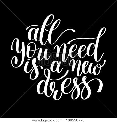 All You Need is a New Dress. Customizable Design for Motivational and Humorous Quote. Hand Drawn Text in Vector. Change it Yourself to any Colour. Perfect for Print, Greeting Card or T-Shirt