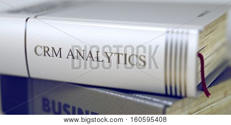 Business Concept: Closed Book with Title Crm Analytics in Stack, Closeup View. Crm Analytics - Leather-bound Book in the Stack. Closeup. Blurred Image with Selective focus. 3D Illustration.