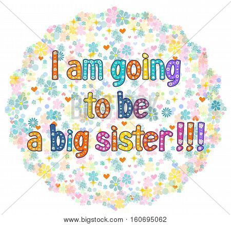 I am going to be a Big sister - typography Hand lettering card . Word in flowers. Stock vector illustration