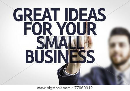 Business man pointing to transparent board with text: Great Ideas For Your Small Business