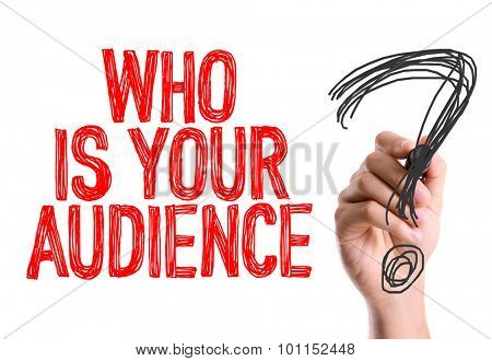 Hand with marker writing the word Who Is Your Audience?