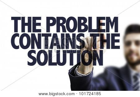 Business man pointing the text: The Problem Contains The Solution