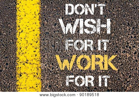 Do Not Wish For It, Work For It Motivational Quote.