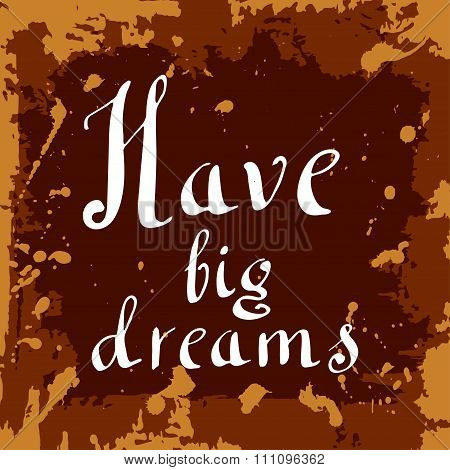 Have Big Dream Poster. Hand Drawn Lettering. Vector Calligraphic Design. Isolated Quote For Your Des