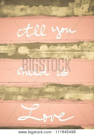 Concept Image Of All You Need Is Love Motivational Quote Hand Written On Vintage Painted Wooden Wall