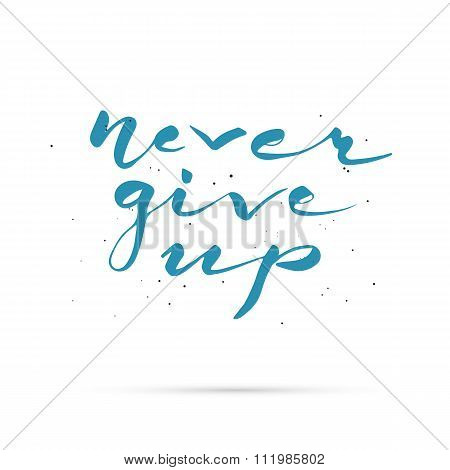 Never give up. Hand lettered calligraphic design.