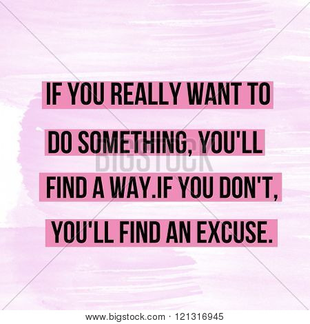 Motivational Quote on watercolor background - If you really want to do something, you'll find a way. if you don't you'll find an excuse